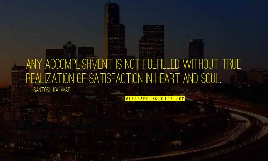 Inspirational True Quotes By Santosh Kalwar: Any accomplishment is not fulfilled without true realization
