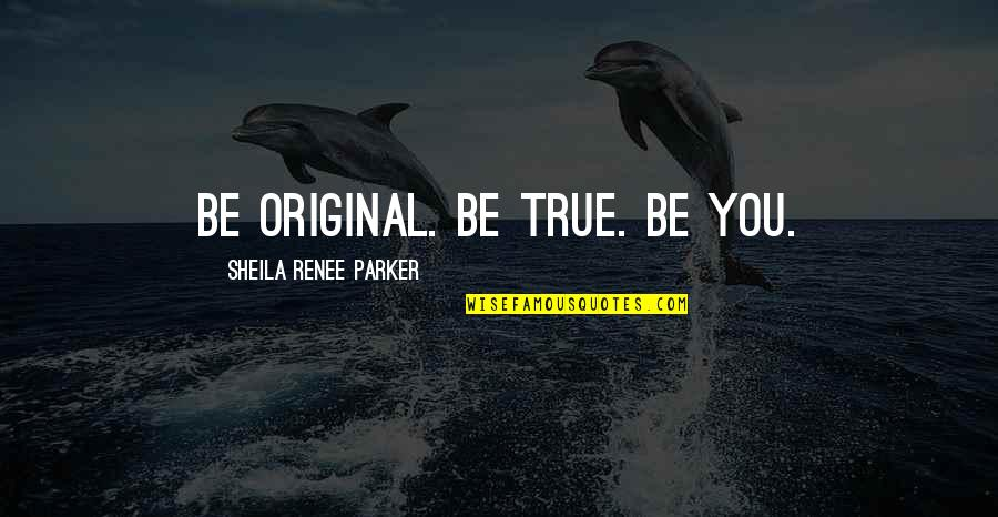 Inspirational True Quotes By Sheila Renee Parker: Be original. Be true. Be you.