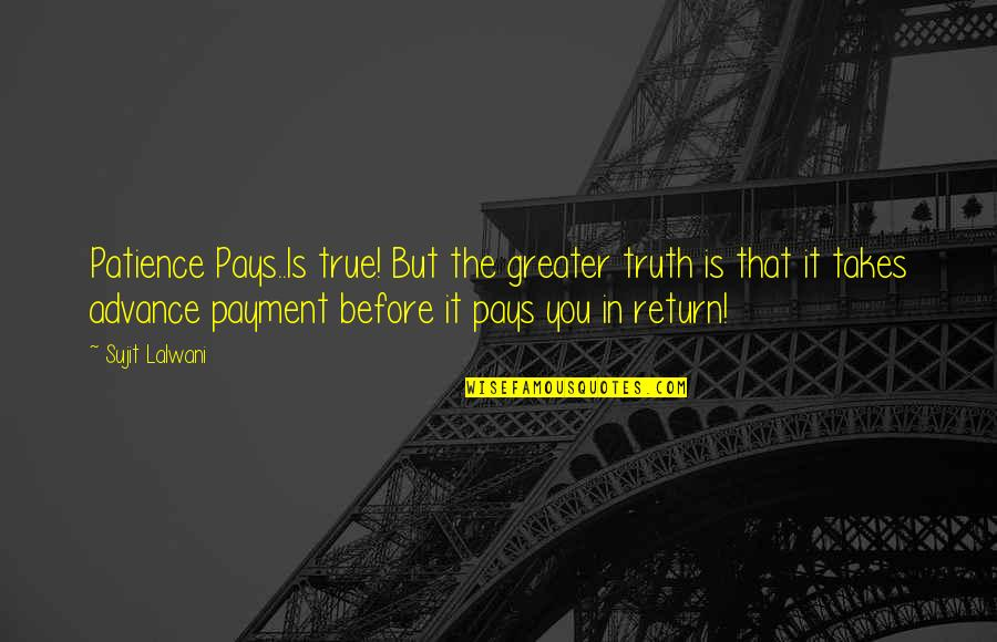 Inspirational True Quotes By Sujit Lalwani: Patience Pays..Is true! But the greater truth is