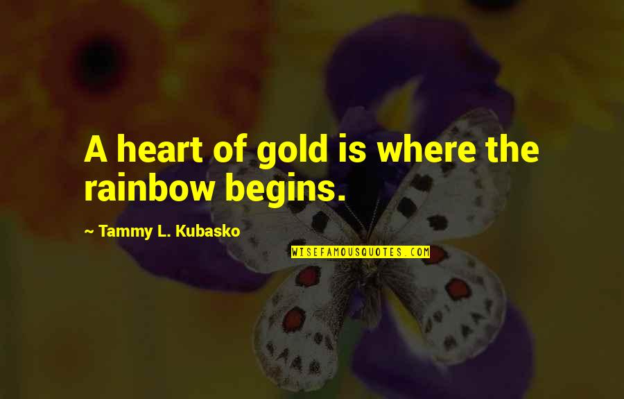 Inspirational True Quotes By Tammy L. Kubasko: A heart of gold is where the rainbow