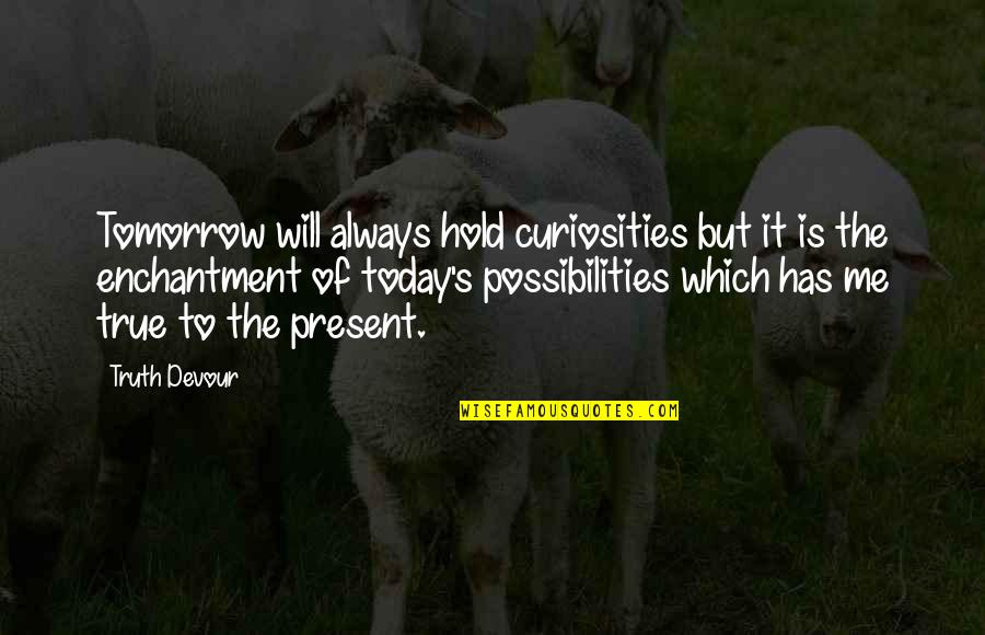 Inspirational True Quotes By Truth Devour: Tomorrow will always hold curiosities but it is