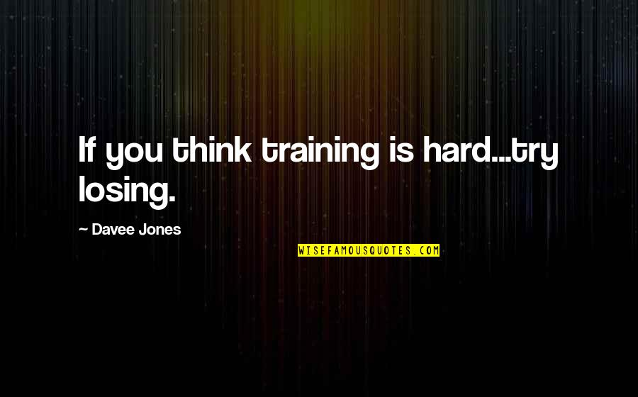 Inspirational Try Hard Quotes By Davee Jones: If you think training is hard...try losing.