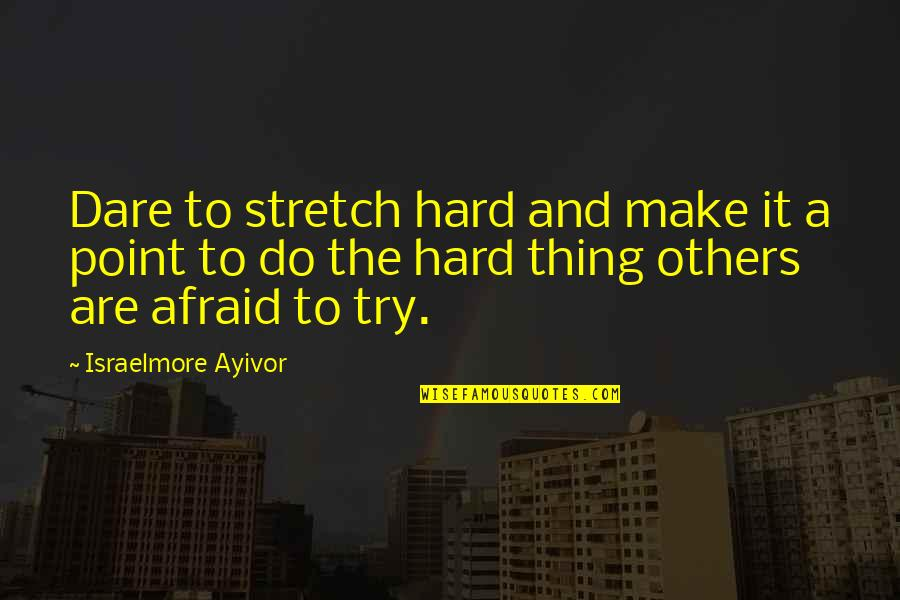 Inspirational Try Hard Quotes By Israelmore Ayivor: Dare to stretch hard and make it a