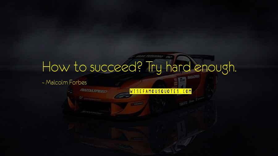 Inspirational Try Hard Quotes By Malcolm Forbes: How to succeed? Try hard enough.