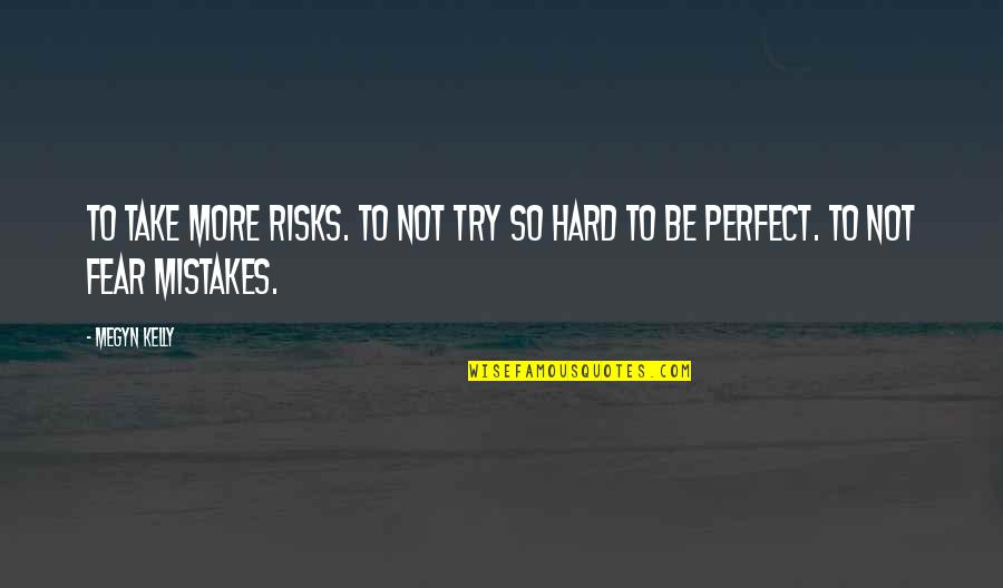 Inspirational Try Hard Quotes By Megyn Kelly: To take more risks. To not try so