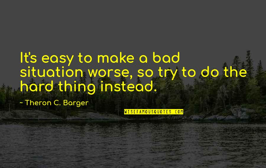 Inspirational Try Hard Quotes By Theron C. Barger: It's easy to make a bad situation worse,