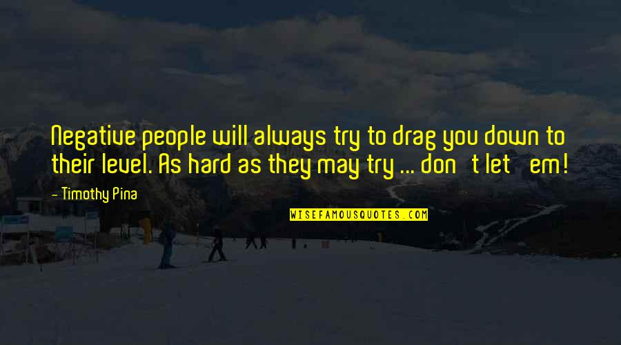 Inspirational Try Hard Quotes By Timothy Pina: Negative people will always try to drag you