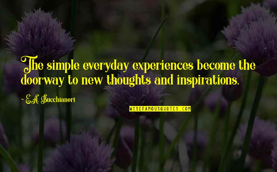 Inspirations In Life Quotes By E.A. Bucchianeri: The simple everyday experiences become the doorway to