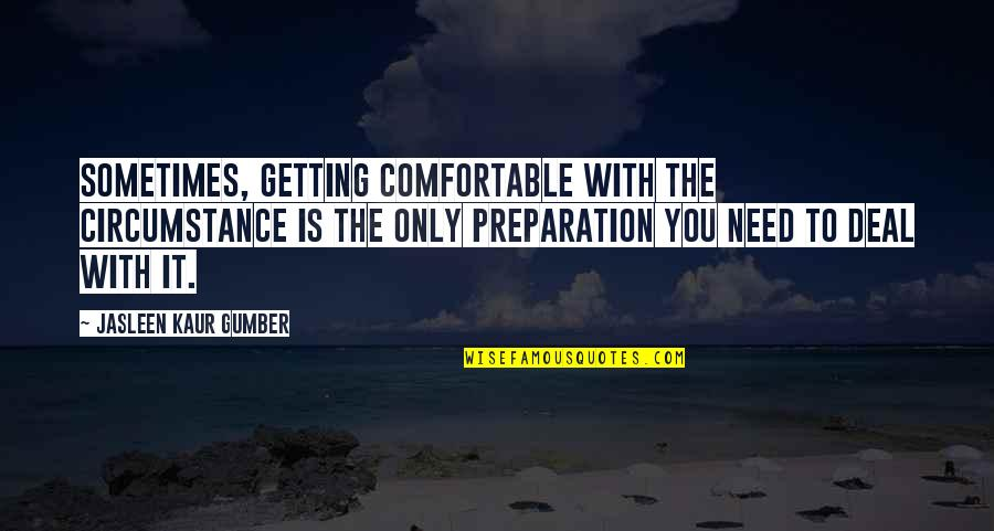 Inspirations In Life Quotes By Jasleen Kaur Gumber: Sometimes, getting comfortable with the circumstance is the