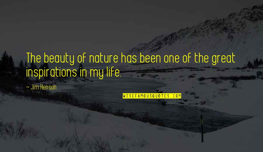Inspirations In Life Quotes By Jim Henson: The beauty of nature has been one of