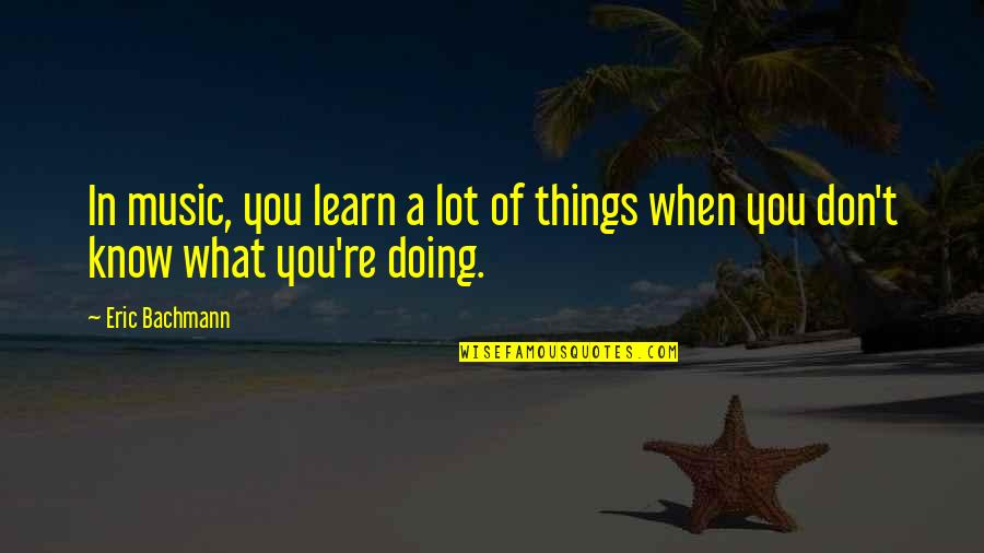 Inspire Aced Quotes By Eric Bachmann: In music, you learn a lot of things