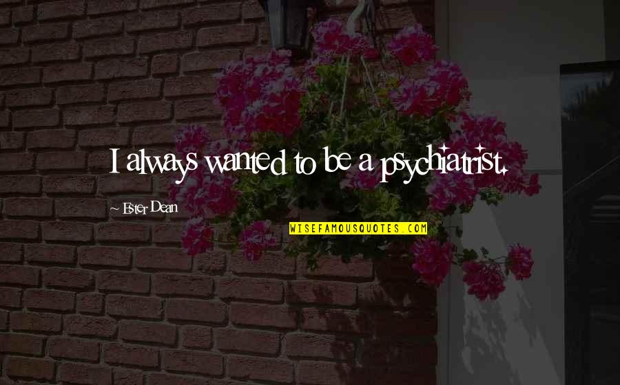 Inspire Me Quotes Quotes By Ester Dean: I always wanted to be a psychiatrist.