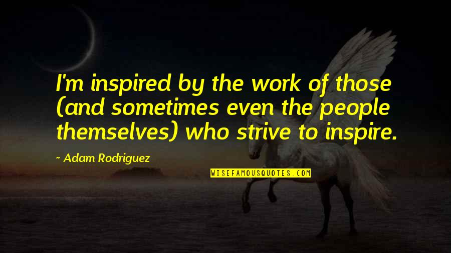 Inspired To Work Quotes By Adam Rodriguez: I'm inspired by the work of those (and
