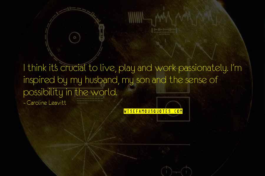 Inspired To Work Quotes By Caroline Leavitt: I think it's crucial to live, play and