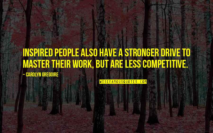 Inspired To Work Quotes By Carolyn Gregoire: Inspired people also have a stronger drive to