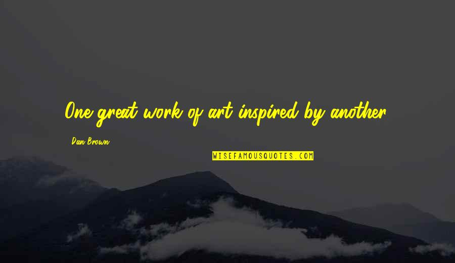 Inspired To Work Quotes By Dan Brown: One great work of art inspired by another.