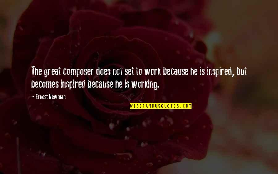 Inspired To Work Quotes By Ernest Newman: The great composer does not set to work