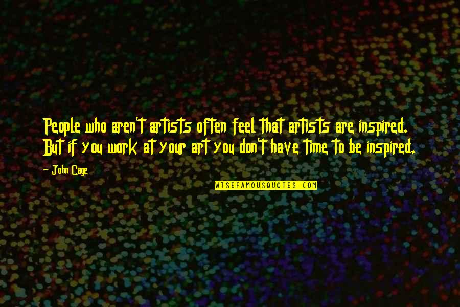 Inspired To Work Quotes By John Cage: People who aren't artists often feel that artists
