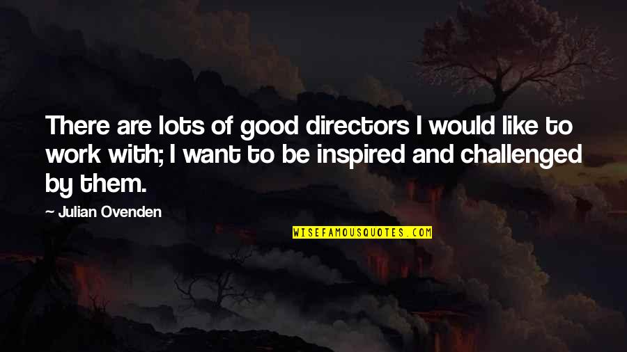 Inspired To Work Quotes By Julian Ovenden: There are lots of good directors I would