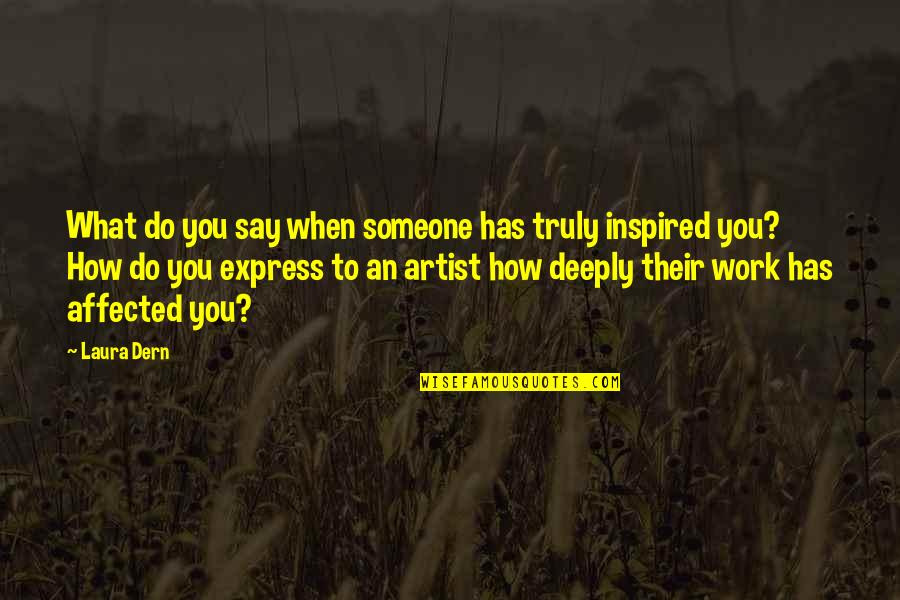 Inspired To Work Quotes By Laura Dern: What do you say when someone has truly