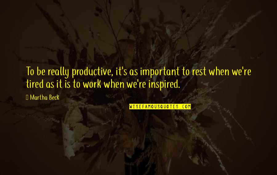 Inspired To Work Quotes By Martha Beck: To be really productive, it's as important to