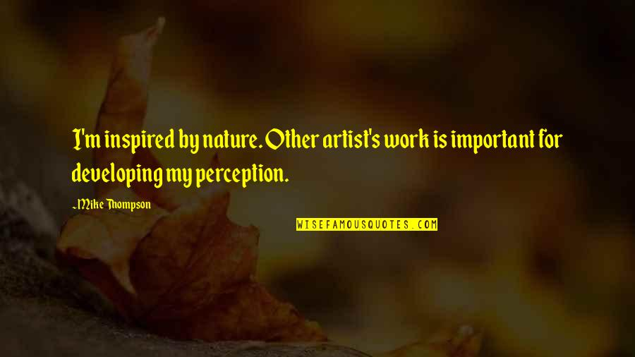 Inspired To Work Quotes By Mike Thompson: I'm inspired by nature. Other artist's work is