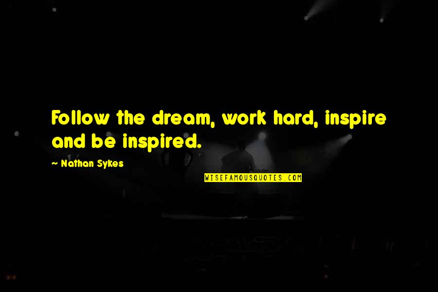 Inspired To Work Quotes By Nathan Sykes: Follow the dream, work hard, inspire and be