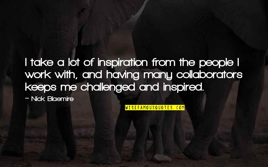 Inspired To Work Quotes By Nick Blaemire: I take a lot of inspiration from the