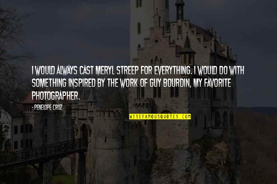 Inspired To Work Quotes By Penelope Cruz: I would always cast Meryl Streep for everything.