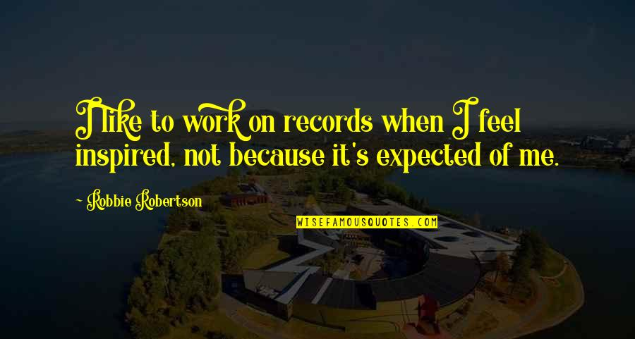 Inspired To Work Quotes By Robbie Robertson: I like to work on records when I