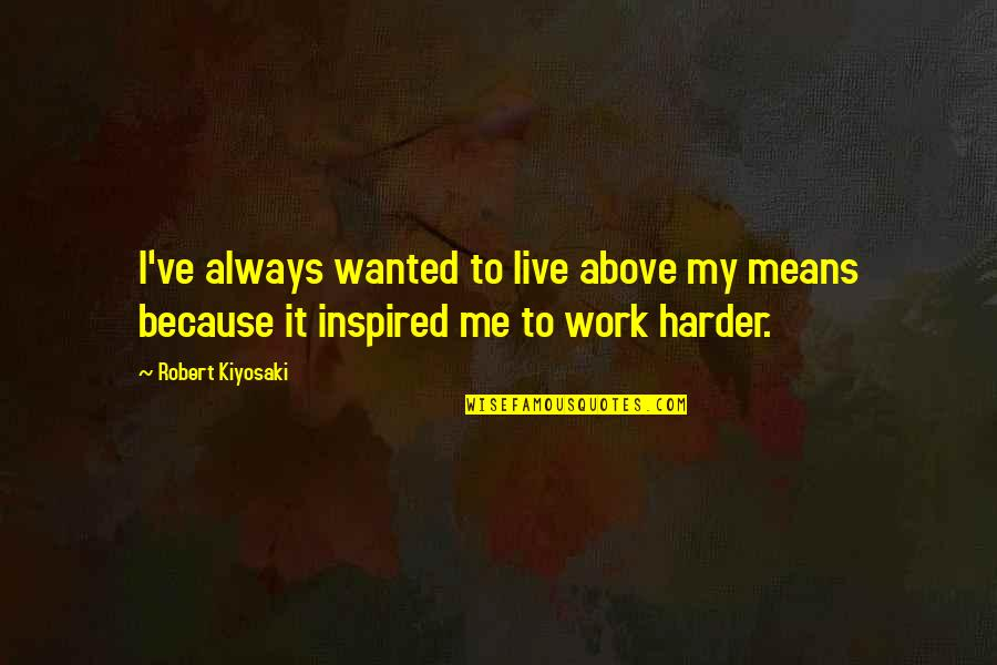 Inspired To Work Quotes By Robert Kiyosaki: I've always wanted to live above my means