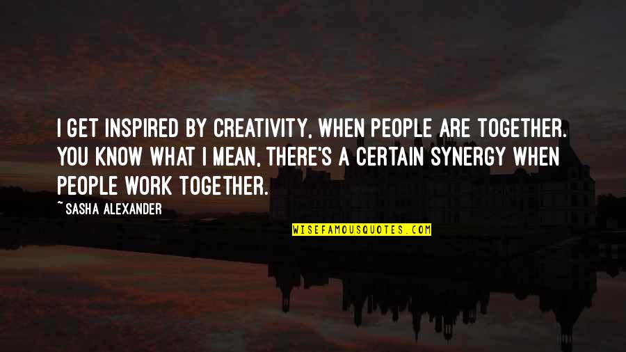 Inspired To Work Quotes By Sasha Alexander: I get inspired by creativity, when people are