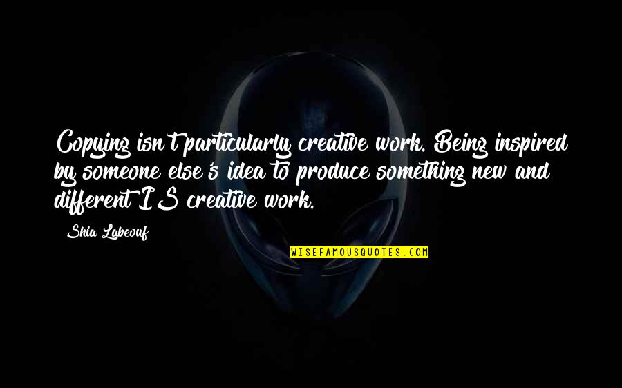 Inspired To Work Quotes By Shia Labeouf: Copying isn't particularly creative work. Being inspired by