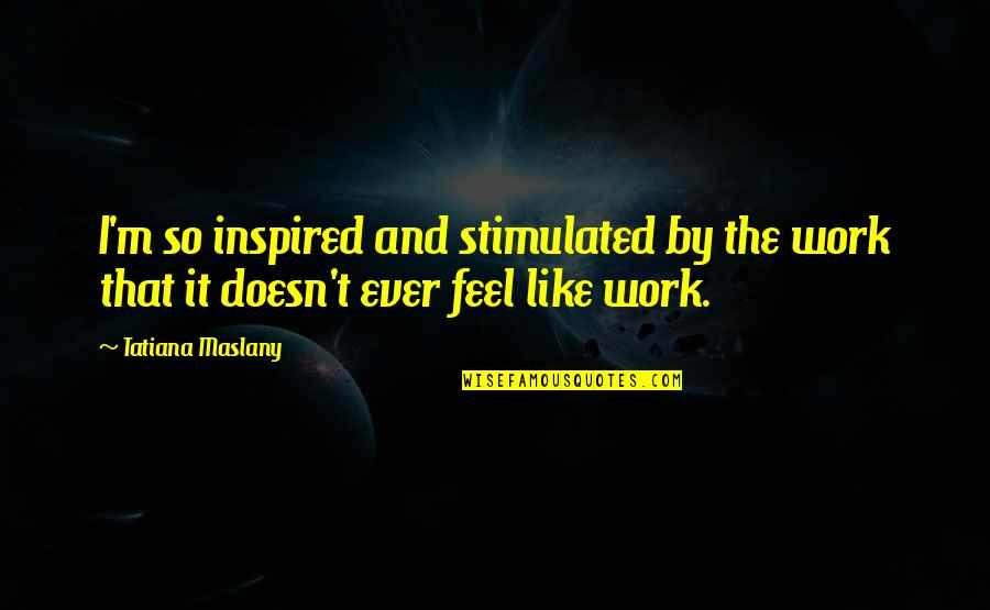 Inspired To Work Quotes By Tatiana Maslany: I'm so inspired and stimulated by the work