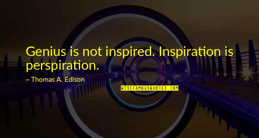 Inspired To Work Quotes By Thomas A. Edison: Genius is not inspired. Inspiration is perspiration.