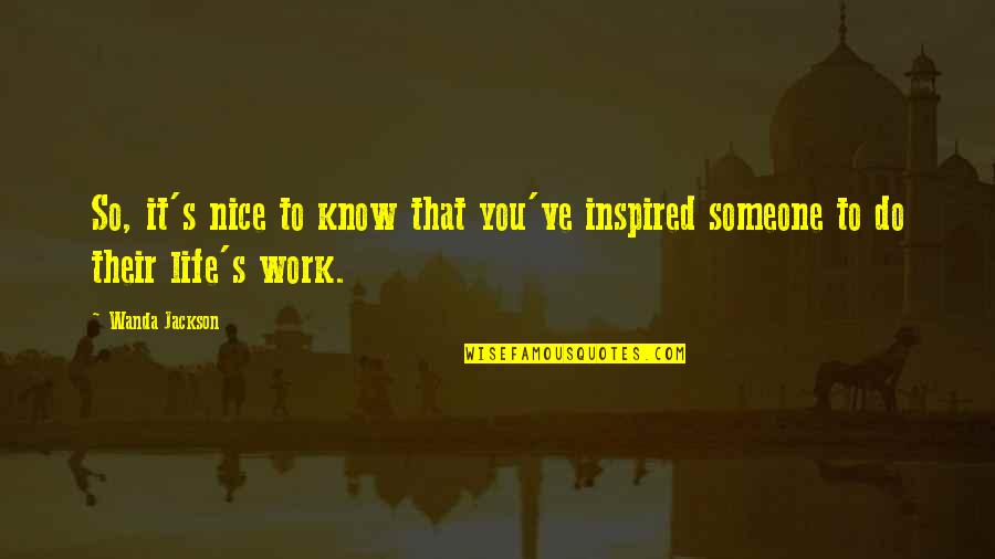 Inspired To Work Quotes By Wanda Jackson: So, it's nice to know that you've inspired