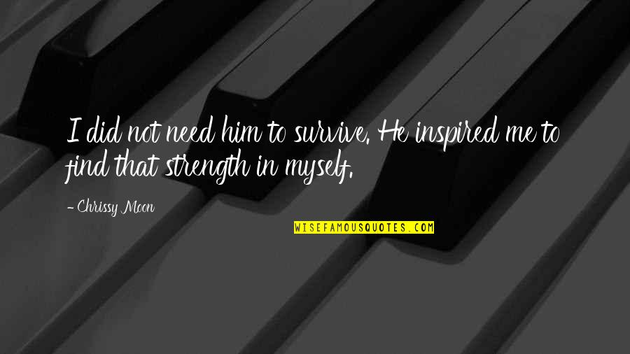 Inspired Woman Quotes By Chrissy Moon: I did not need him to survive. He