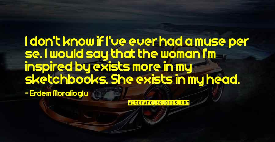 Inspired Woman Quotes By Erdem Moralioglu: I don't know if I've ever had a