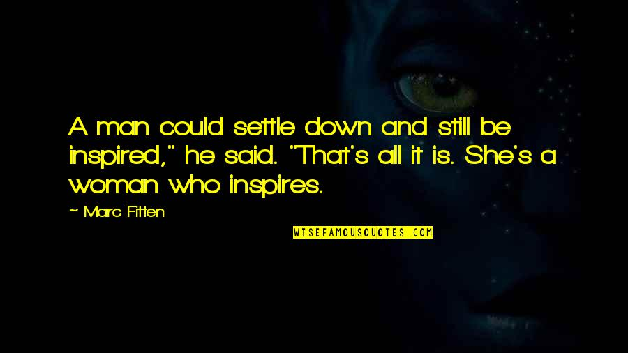Inspired Woman Quotes By Marc Fitten: A man could settle down and still be