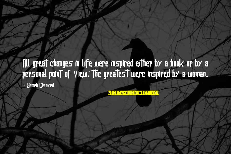 Inspired Woman Quotes By Sameh Elsayed: All great changes in life were inspired either