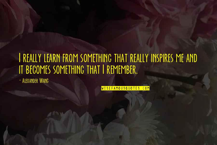 Inspires Me Quotes By Alexander Wang: I really learn from something that really inspires