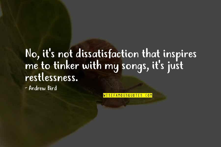 Inspires Me Quotes By Andrew Bird: No, it's not dissatisfaction that inspires me to