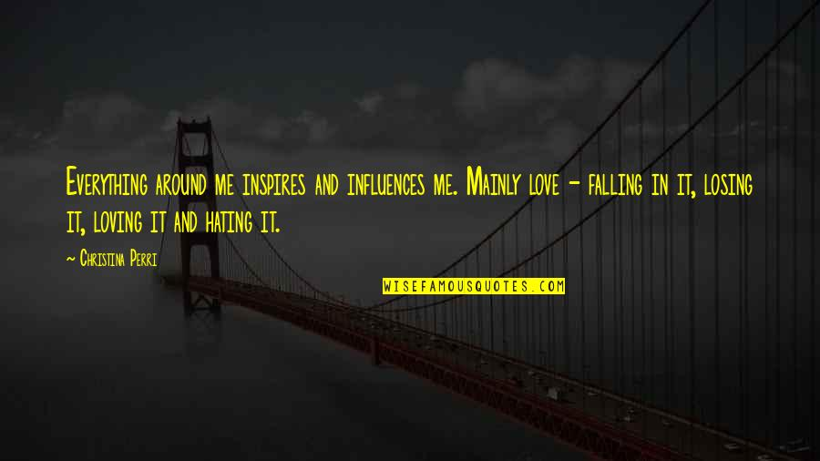 Inspires Me Quotes By Christina Perri: Everything around me inspires and influences me. Mainly