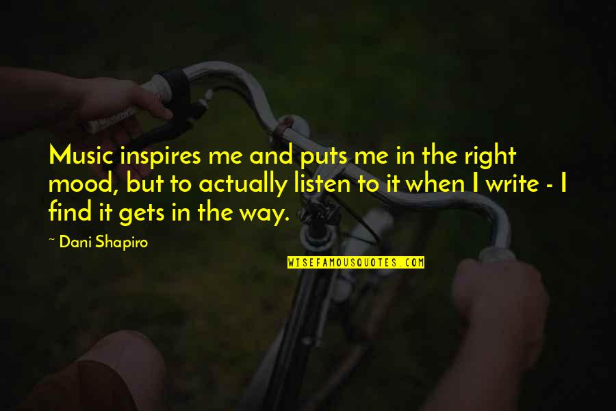 Inspires Me Quotes By Dani Shapiro: Music inspires me and puts me in the