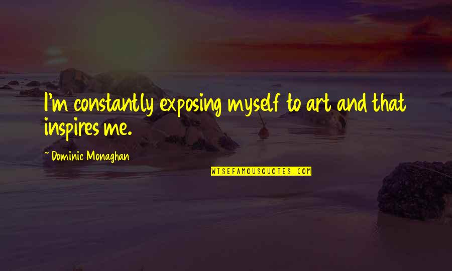 Inspires Me Quotes By Dominic Monaghan: I'm constantly exposing myself to art and that