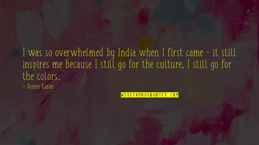 Inspires Me Quotes By Donna Karan: I was so overwhelmed by India when I