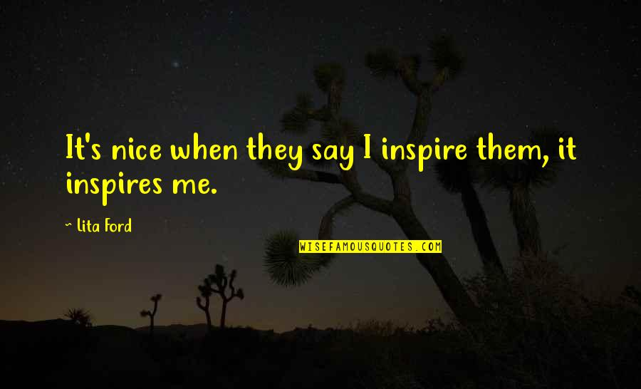 Inspires Me Quotes By Lita Ford: It's nice when they say I inspire them,