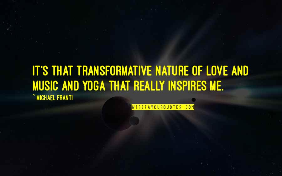 Inspires Me Quotes By Michael Franti: It's that transformative nature of love and music