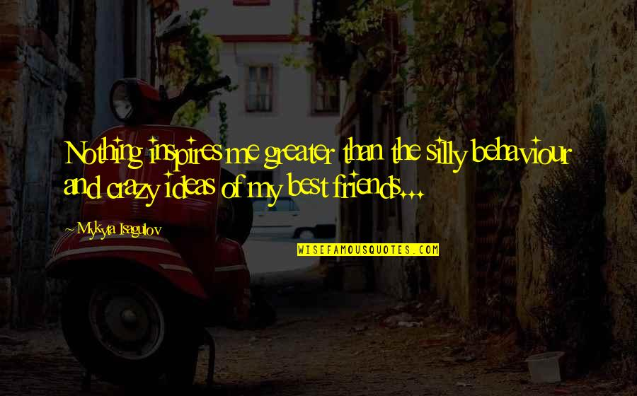 Inspires Me Quotes By Mykyta Isagulov: Nothing inspires me greater than the silly behaviour