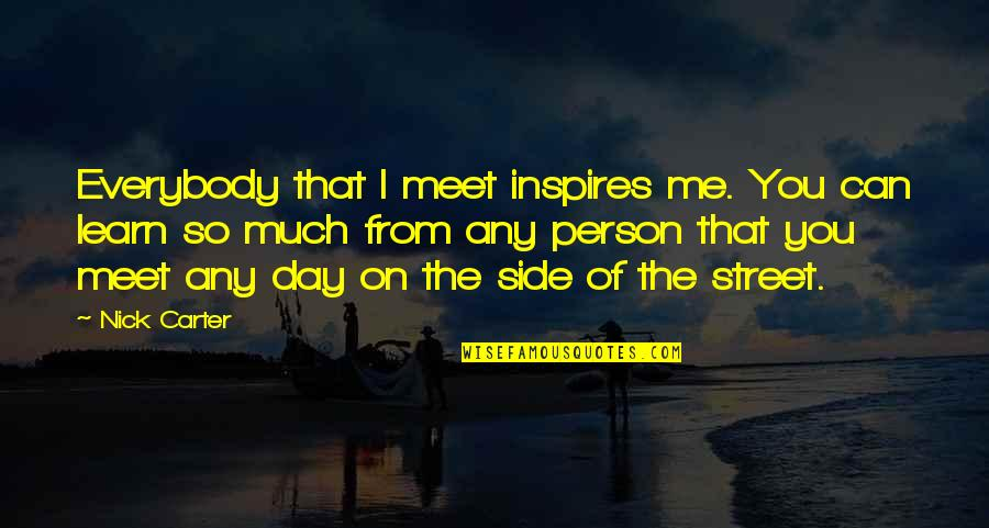 Inspires Me Quotes By Nick Carter: Everybody that I meet inspires me. You can